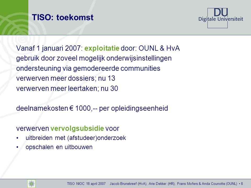 TISO NIOC 18 april 2007 Jacob Brunekreef (HvA), Arie Dekker (HR), Frans Mofers & Anda Counotte (OUNL) 8 TISO: toekomst Vanaf 1 januari 2007: exploitatie door: OUNL & HvA gebruik door zoveel mogelijk onderwijsinstellingen ondersteuning via gemodereerde communities verwerven meer dossiers; nu 13 verwerven meer leertaken; nu 30 deelnamekosten € 1000,-- per opleidingseenheid verwerven vervolgsubsidie voor uitbreiden met (afstudeer)onderzoek opschalen en uitbouwen