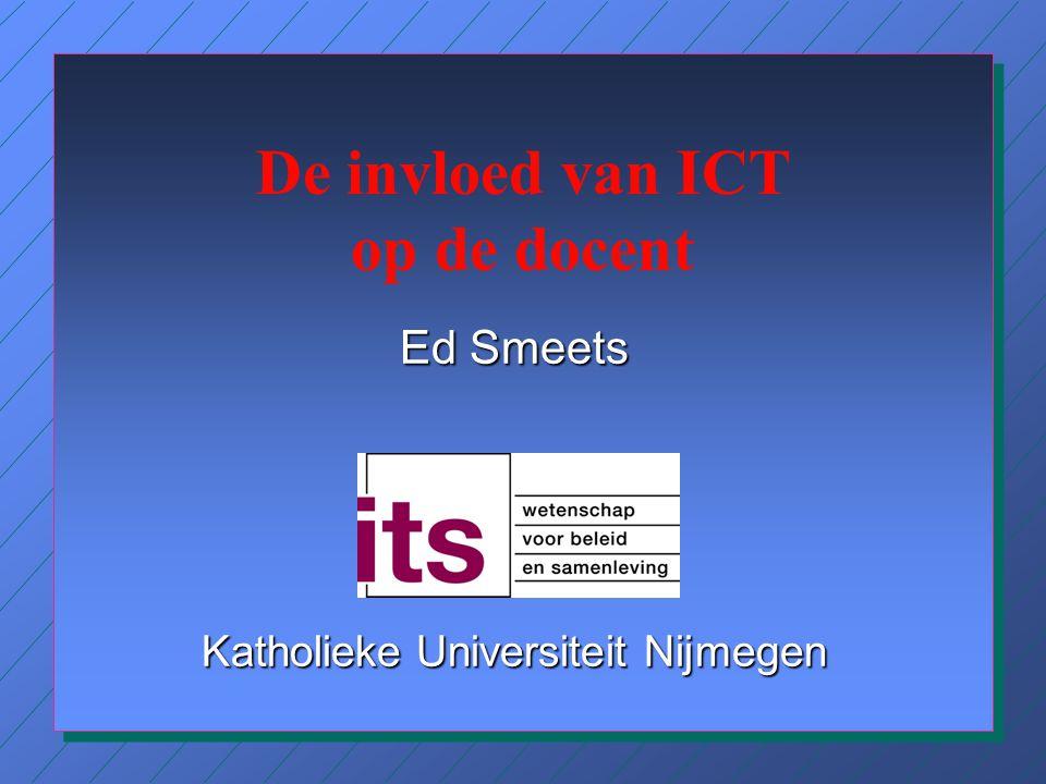 De invloed van ICT op de docent Ed Smeets Katholieke Universiteit Nijmegen