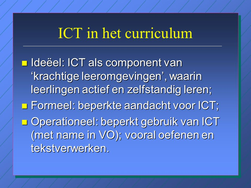 ICT in het curriculum n Ideëel: ICT als component van 'krachtige leeromgevingen', waarin leerlingen actief en zelfstandig leren; n Formeel: beperkte aandacht voor ICT; n Operationeel: beperkt gebruik van ICT (met name in VO); vooral oefenen en tekstverwerken.