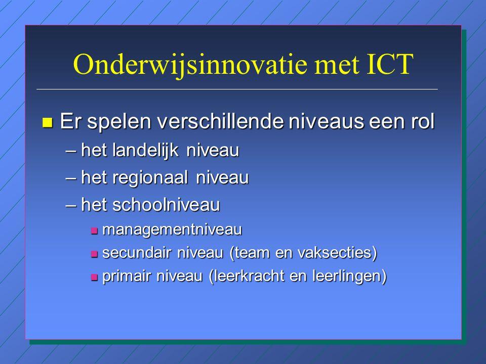 Onderwijsinnovatie met ICT n Er spelen verschillende niveaus een rol –het landelijk niveau –het regionaal niveau –het schoolniveau n managementniveau n secundair niveau (team en vaksecties) n primair niveau (leerkracht en leerlingen)