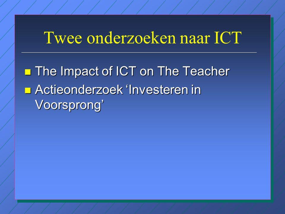Twee onderzoeken naar ICT n The Impact of ICT on The Teacher n Actieonderzoek 'Investeren in Voorsprong'