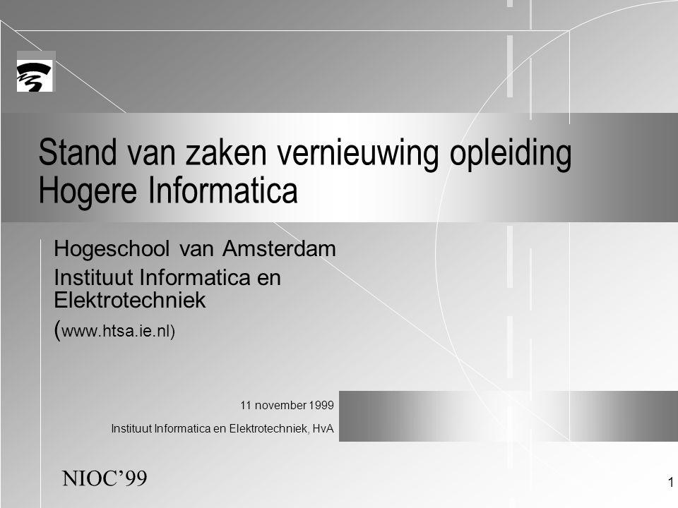 NIOC'99 11 november 1999 Instituut Informatica en Elektrotechniek, HvA 1 Stand van zaken vernieuwing opleiding Hogere Informatica Hogeschool van Amsterdam Instituut Informatica en Elektrotechniek ( www.htsa.ie.nl)