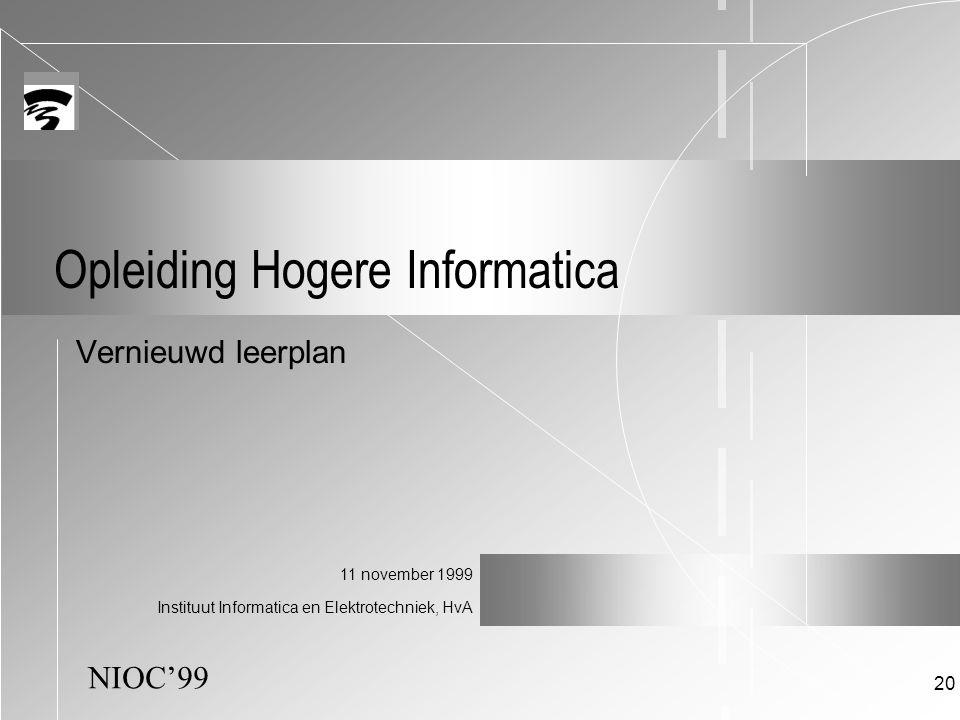 NIOC'99 11 november 1999 Instituut Informatica en Elektrotechniek, HvA 20 Opleiding Hogere Informatica Vernieuwd leerplan