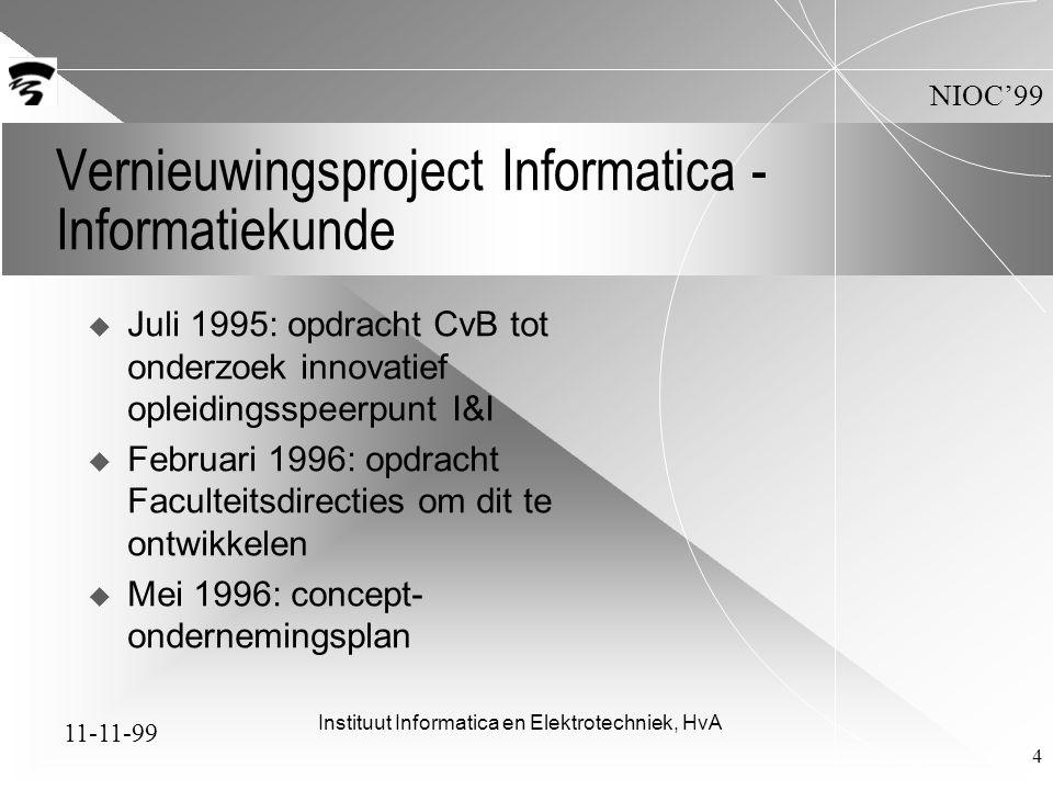 11-11-99 NIOC'99 Instituut Informatica en Elektrotechniek, HvA 4 Vernieuwingsproject Informatica - Informatiekunde  Juli 1995: opdracht CvB tot onderzoek innovatief opleidingsspeerpunt I&I  Februari 1996: opdracht Faculteitsdirecties om dit te ontwikkelen  Mei 1996: concept- ondernemingsplan