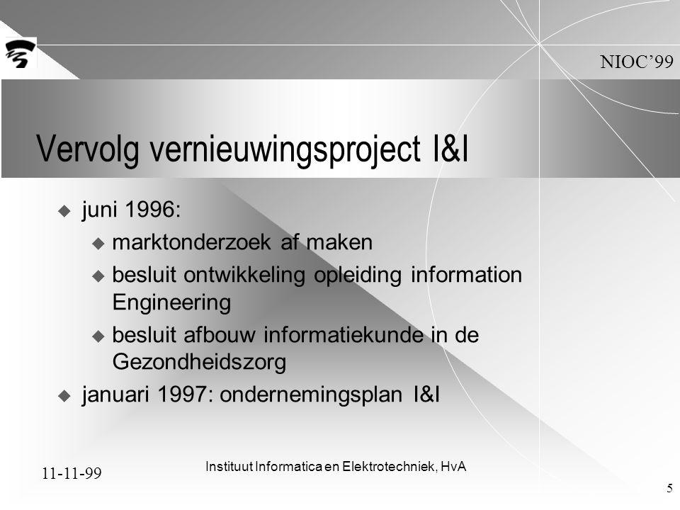11-11-99 NIOC'99 Instituut Informatica en Elektrotechniek, HvA 5 Vervolg vernieuwingsproject I&I  juni 1996: u marktonderzoek af maken u besluit ontwikkeling opleiding information Engineering u besluit afbouw informatiekunde in de Gezondheidszorg  januari 1997: ondernemingsplan I&I