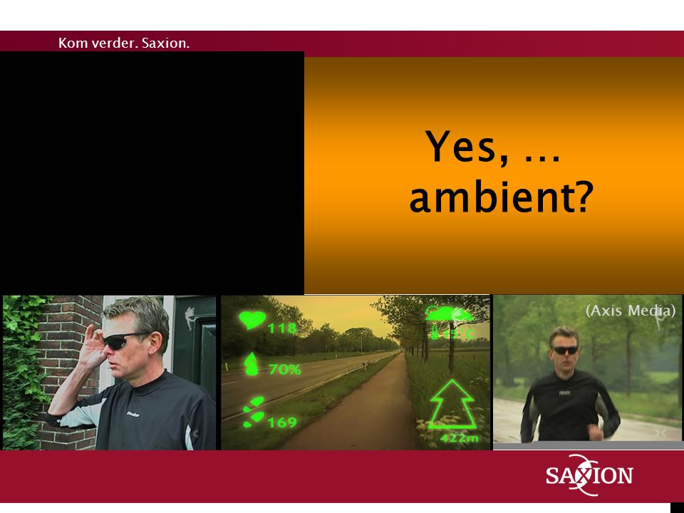Kom verder. Saxion. Yes, … ambient? (Axis Media)