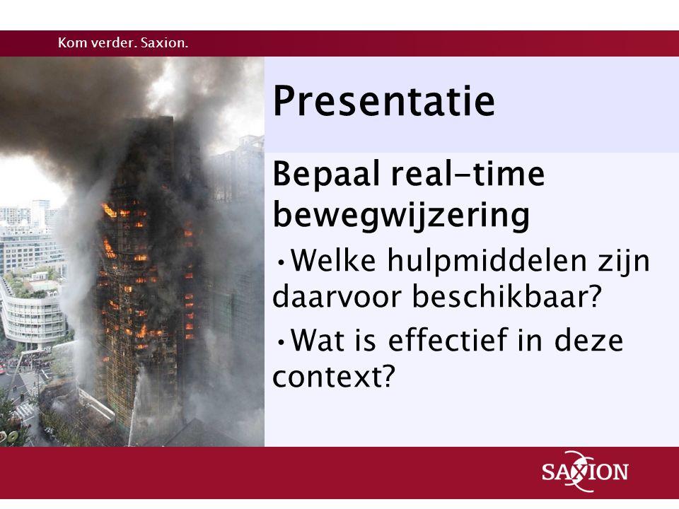 Kom verder. Saxion. Presentatie Bepaal real-time bewegwijzering Welke hulpmiddelen zijn daarvoor beschikbaar? Wat is effectief in deze context?