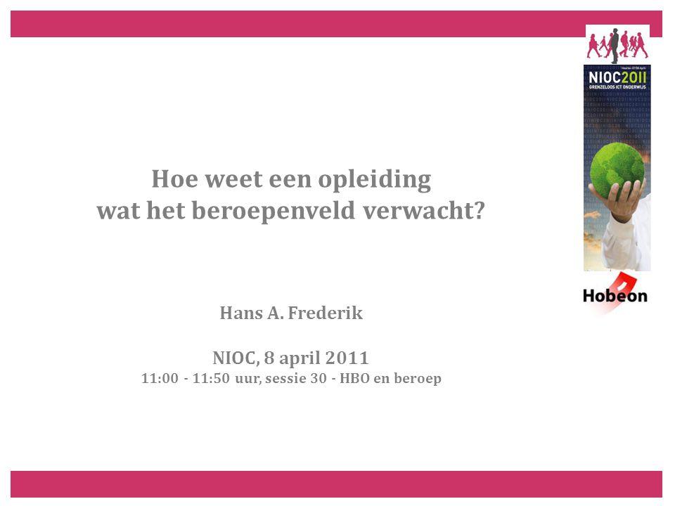 Hoe weet een opleiding wat het beroepenveld verwacht? Hans A. Frederik NIOC, 8 april 2011 11:00 - 11:50 uur, sessie 30 - HBO en beroep