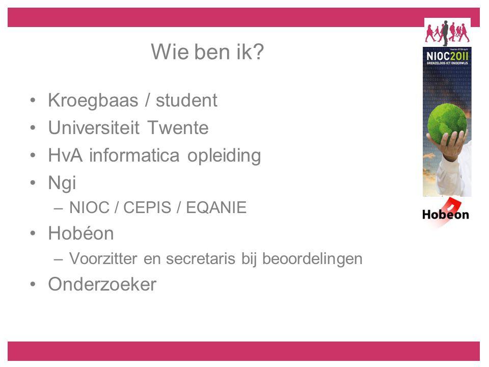 Wie ben ik? Kroegbaas / student Universiteit Twente HvA informatica opleiding Ngi –NIOC / CEPIS / EQANIE Hobéon –Voorzitter en secretaris bij beoordel