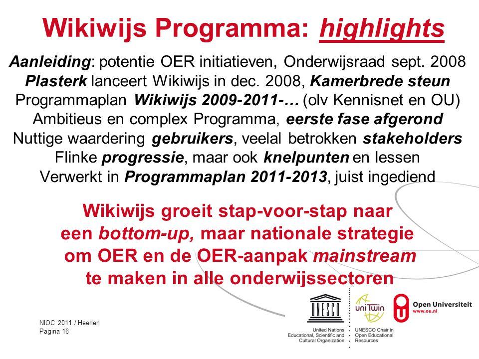 NIOC 2011 / Heerlen Pagina 16 Wikiwijs Programma: highlights Aanleiding: potentie OER initiatieven, Onderwijsraad sept. 2008 Plasterk lanceert Wikiwij