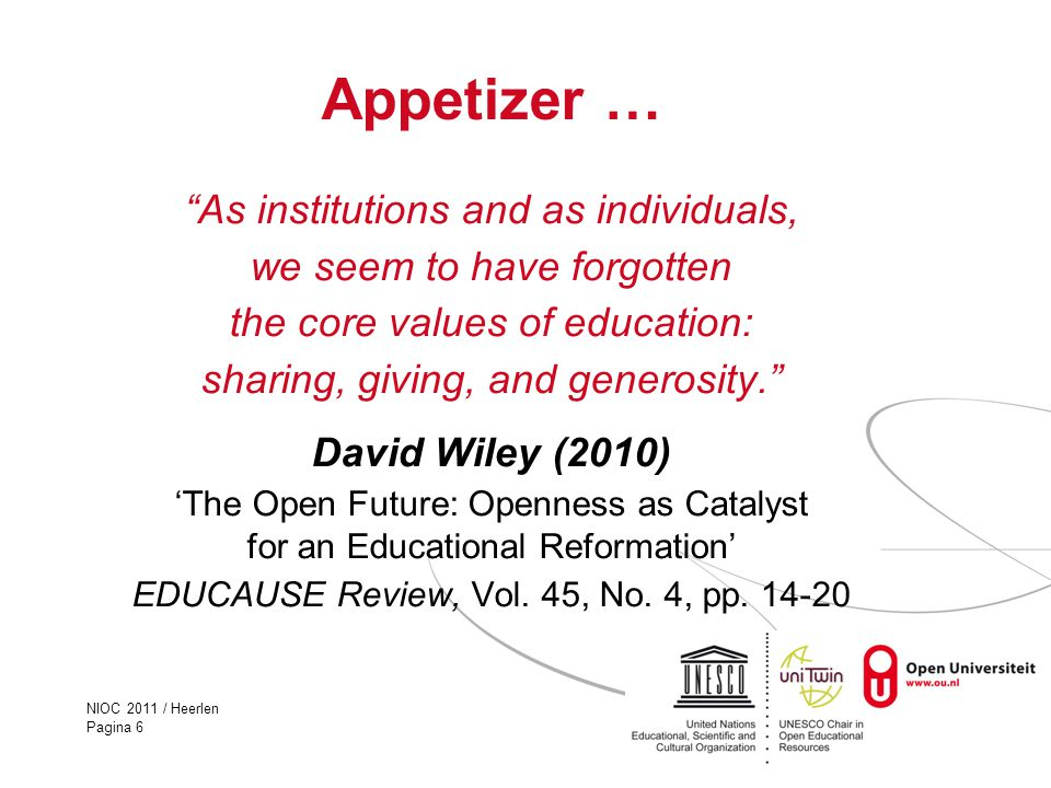 NIOC 2011 / Heerlen Pagina 6 Appetizer … As institutions and as individuals, we seem to have forgotten the core values of education: sharing, giving, and generosity. David Wiley (2010) 'The Open Future: Openness as Catalyst for an Educational Reformation' EDUCAUSE Review, Vol.