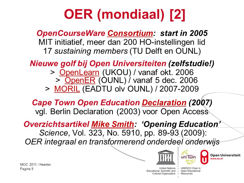 NIOC 2011 / Heerlen Pagina 10 OER (NL) OpenEROpenER project OU: 2006-2008 / nu regulier drempelverlaging HO (informeel  formeel leren) 25 zelfstudiecursussen (25 uur, ba-niveau) ruim 1 miljoen unieke bezoekers, reputatiegroei gratis cursussen campagne OCW project TU Delft: vanaf 2007 / groeit sterkTU Delft bij start internationale reputatie en werving, nu breder bij start ma-cursussen, nu ook ba- en VO-cursussen SpinozareeksSpinozareeks OU (ism NWO): vanaf eind 2008 Spinozalaureaten delen hun kennis met breed publiek 2 OpenER-achtige cursussen (van Oostrom, van Benthem) eminente wetenschappers 'zetten de toon' voor OER