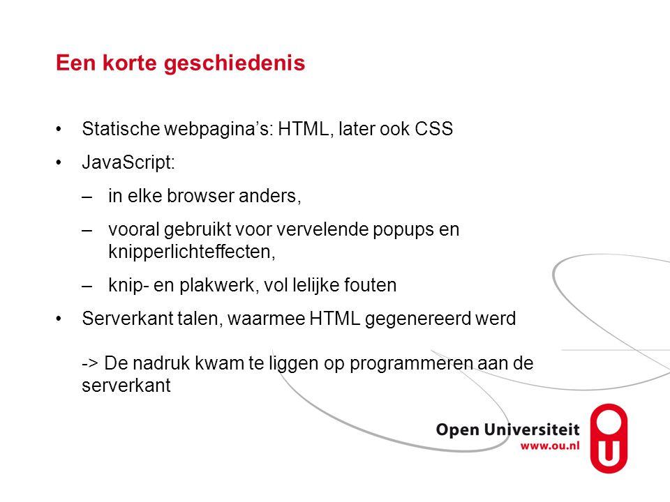 Een korte geschiedenis Statische webpagina's: HTML, later ook CSS JavaScript: –in elke browser anders, –vooral gebruikt voor vervelende popups en knipperlichteffecten, –knip- en plakwerk, vol lelijke fouten Serverkant talen, waarmee HTML gegenereerd werd -> De nadruk kwam te liggen op programmeren aan de serverkant