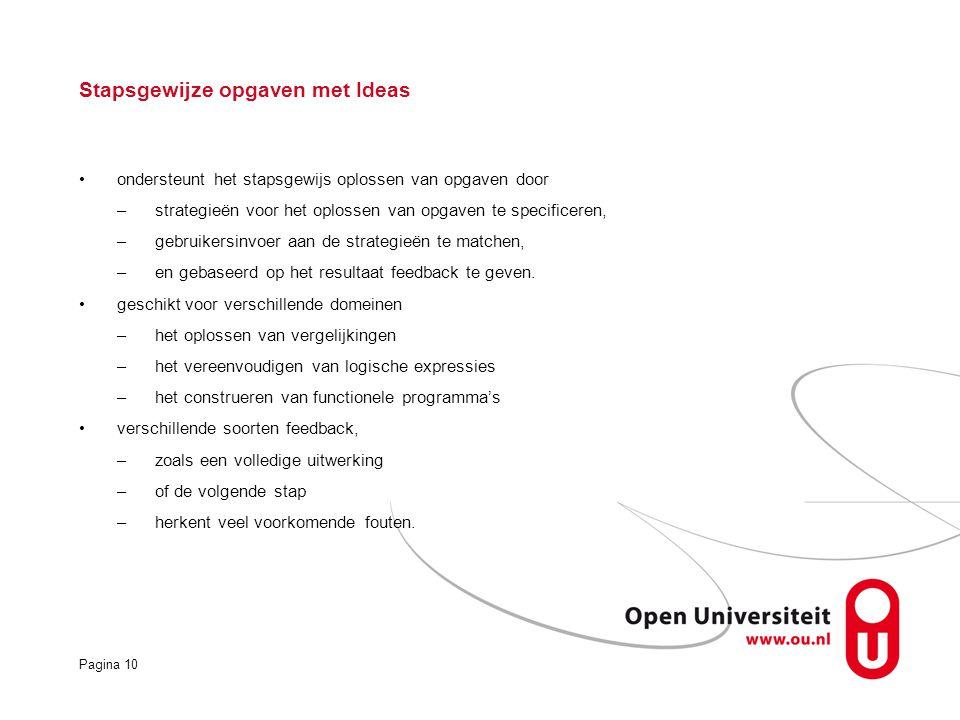 Pagina 10 Stapsgewijze opgaven met Ideas ondersteunt het stapsgewijs oplossen van opgaven door –strategieën voor het oplossen van opgaven te specificeren, –gebruikersinvoer aan de strategieën te matchen, –en gebaseerd op het resultaat feedback te geven.