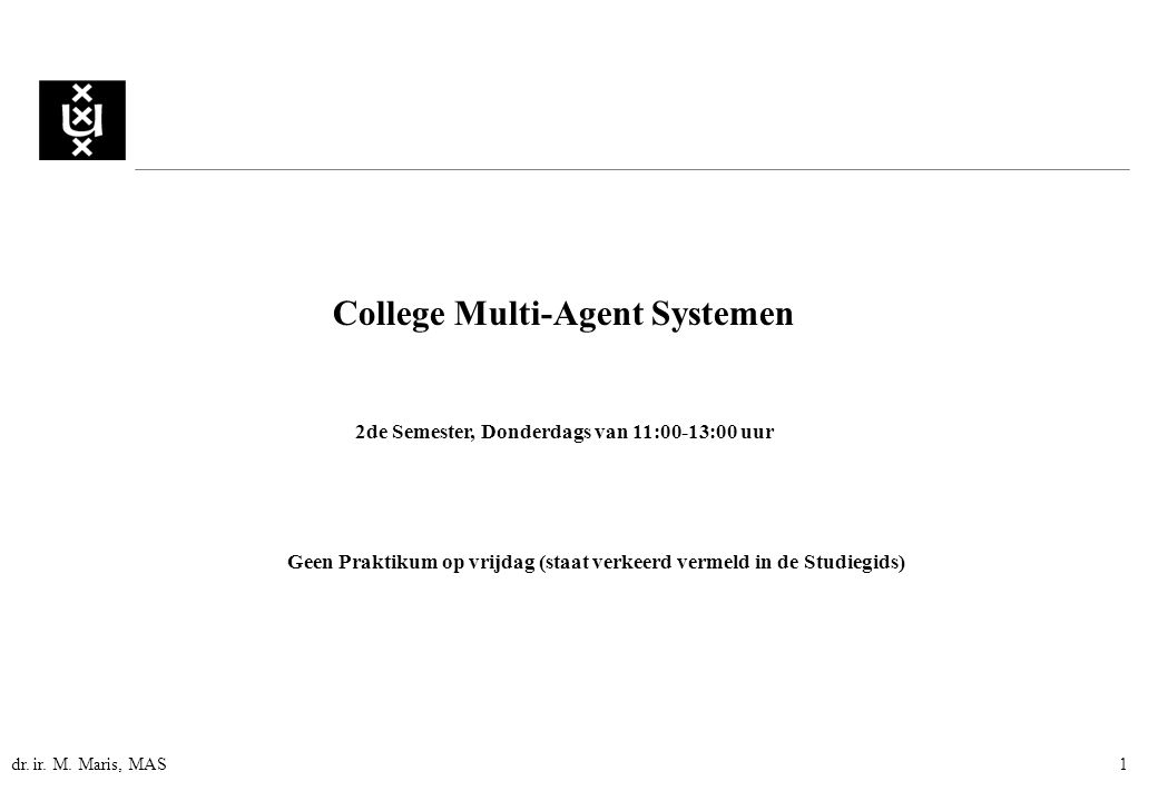 dr. ir. M. Maris, MAS1 College Multi-Agent Systemen 2de Semester, Donderdags van 11:00-13:00 uur Geen Praktikum op vrijdag (staat verkeerd vermeld in