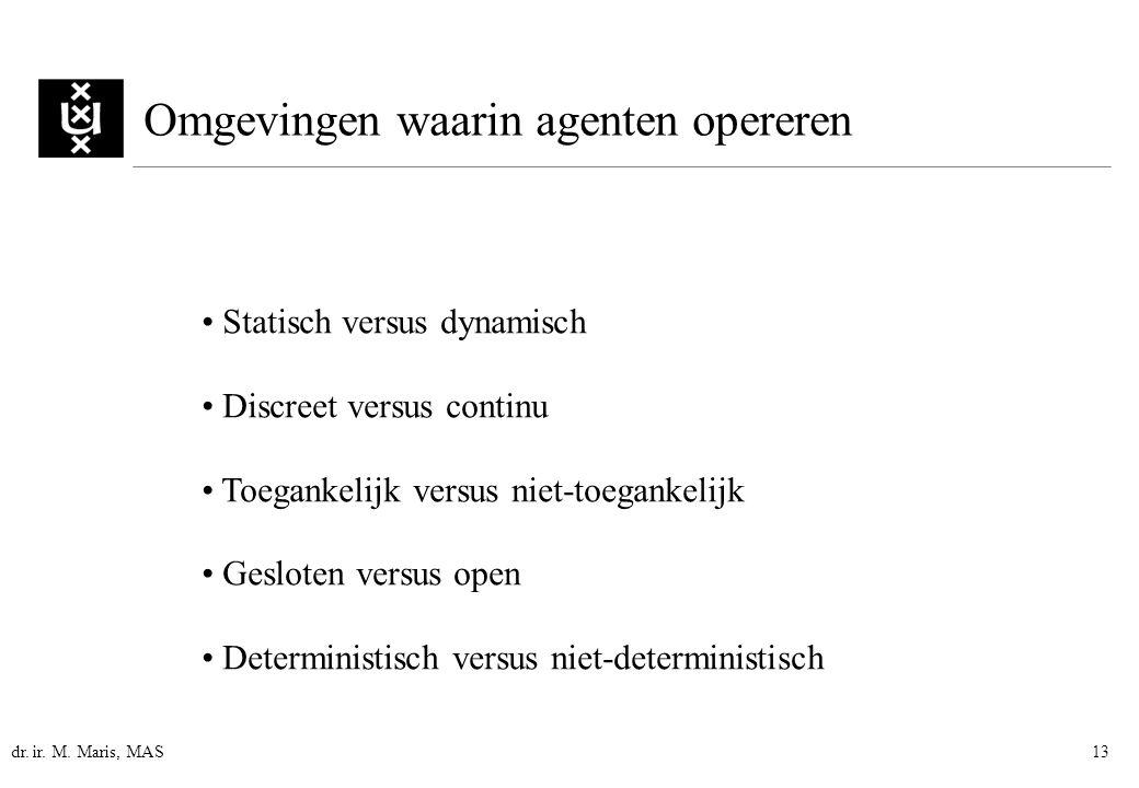 dr. ir. M. Maris, MAS13 Omgevingen waarin agenten opereren Statisch versus dynamisch Discreet versus continu Toegankelijk versus niet-toegankelijk Ges