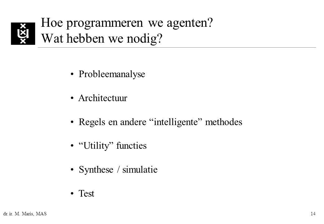 """dr. ir. M. Maris, MAS14 Hoe programmeren we agenten? Wat hebben we nodig? Probleemanalyse Architectuur Regels en andere """"intelligente"""" methodes """"Utili"""