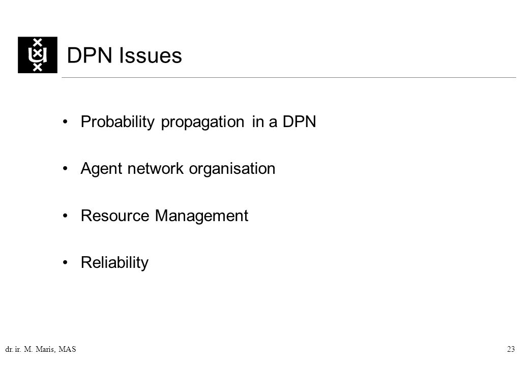 dr. ir. M. Maris, MAS23 DPN Issues Probability propagation in a DPN Agent network organisation Resource Management Reliability