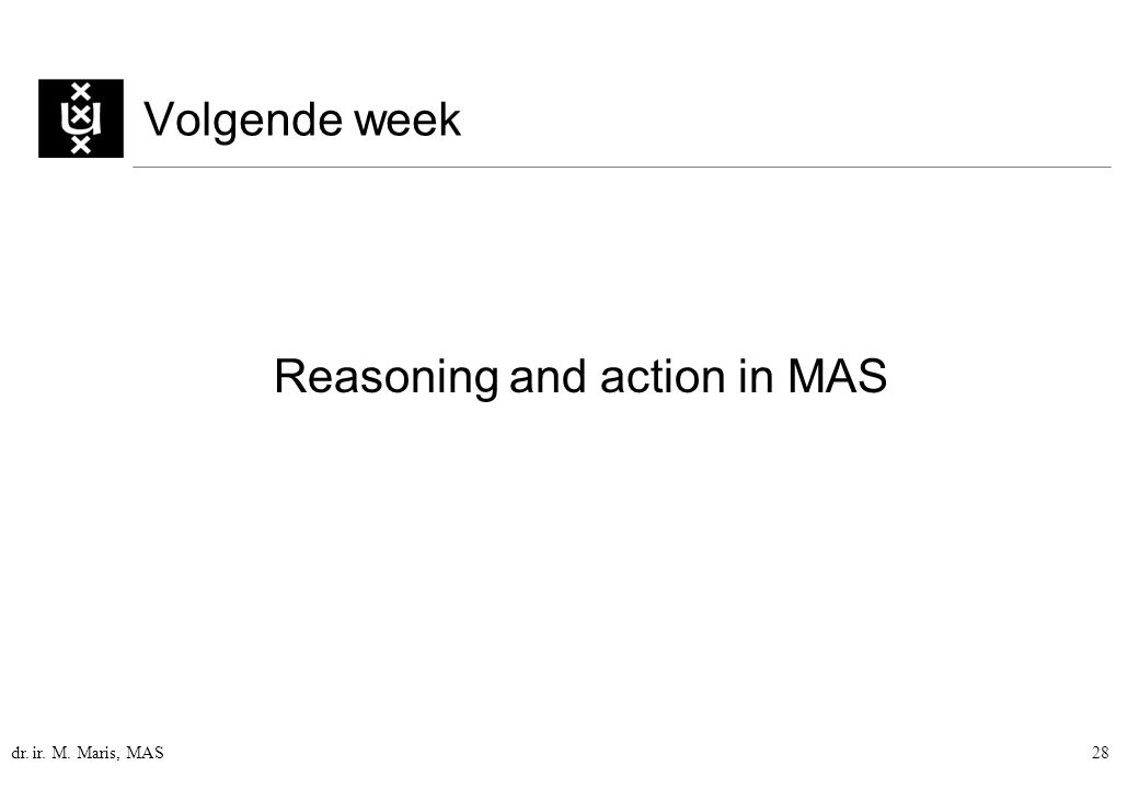 dr. ir. M. Maris, MAS28 Volgende week Reasoning and action in MAS