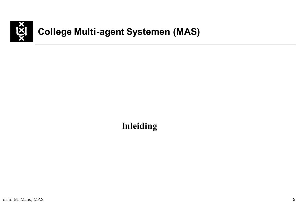 dr. ir. M. Maris, MAS6 College Multi-agent Systemen (MAS) Inleiding