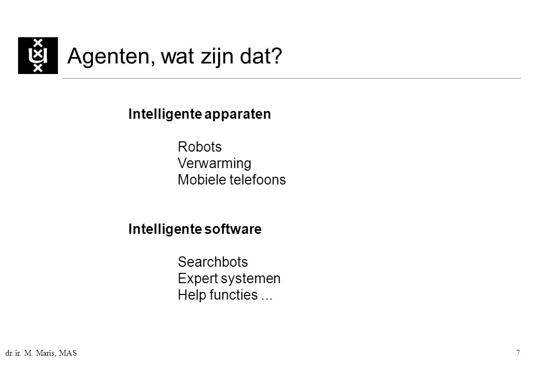 dr. ir. M. Maris, MAS7 Agenten, wat zijn dat? Intelligente apparaten Robots Verwarming Mobiele telefoons Intelligente software Searchbots Expert syste