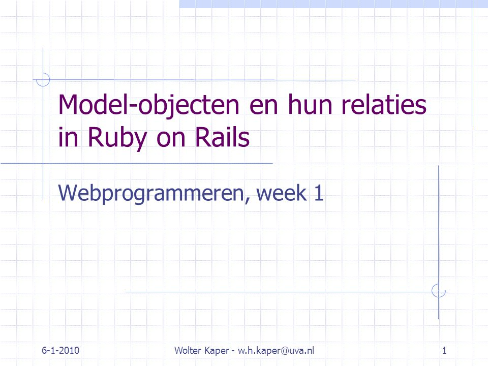 6-1-2010Wolter Kaper - w.h.kaper@uva.nl1 Model-objecten en hun relaties in Ruby on Rails Webprogrammeren, week 1
