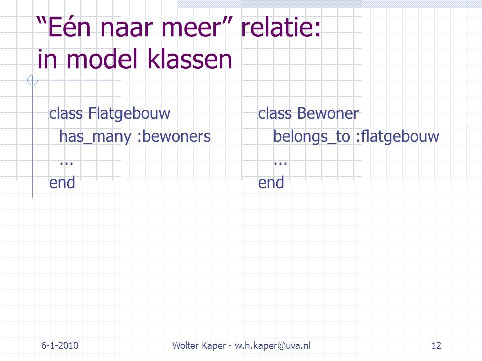 6-1-2010Wolter Kaper - w.h.kaper@uva.nl12 Eén naar meer relatie: in model klassen class Flatgebouw has_many :bewoners...