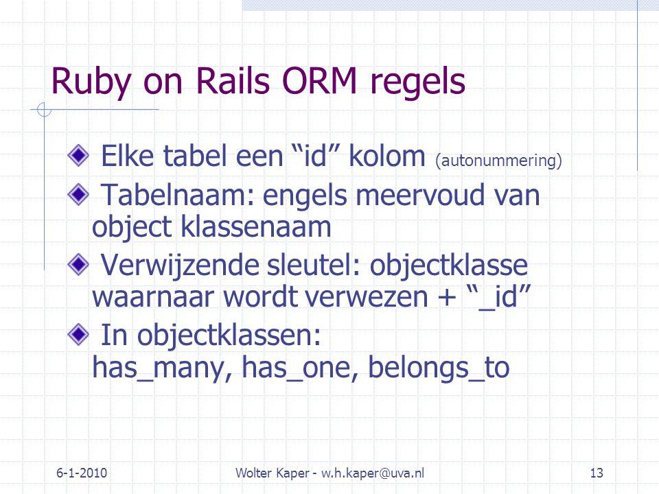 6-1-2010Wolter Kaper - w.h.kaper@uva.nl13 Ruby on Rails ORM regels Elke tabel een id kolom (autonummering) Tabelnaam: engels meervoud van object klassenaam Verwijzende sleutel: objectklasse waarnaar wordt verwezen + _id In objectklassen: has_many, has_one, belongs_to