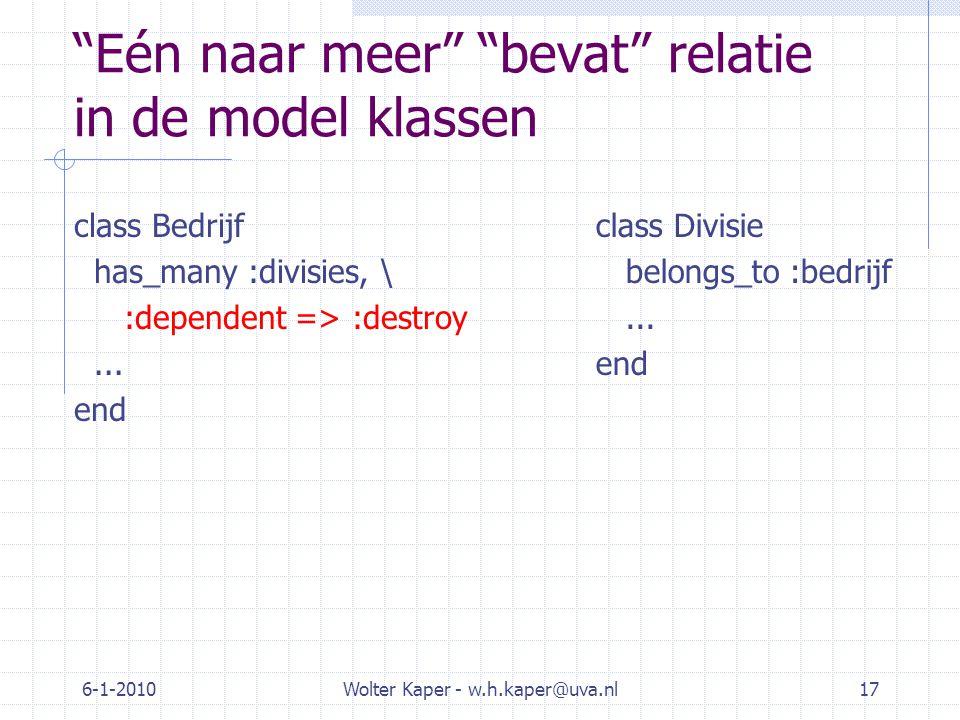 6-1-2010Wolter Kaper - w.h.kaper@uva.nl17 Eén naar meer bevat relatie in de model klassen class Bedrijf has_many :divisies, \ :dependent => :destroy...