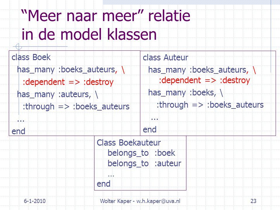 6-1-2010Wolter Kaper - w.h.kaper@uva.nl23 Meer naar meer relatie in de model klassen class Boek has_many :boeks_auteurs, \ :dependent => :destroy has_many :auteurs, \ :through => :boeks_auteurs...