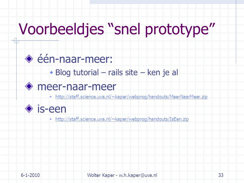 6-1-2010Wolter Kaper - w.h.kaper@uva.nl33 Voorbeeldjes snel prototype één-naar-meer:  Blog tutorial – rails site – ken je al meer-naar-meer  http://staff.science.uva.nl/~kaper/webprog/handouts/MeerNaarMeer.zip http://staff.science.uva.nl/~kaper/webprog/handouts/MeerNaarMeer.zip is-een  http://staff.science.uva.nl/~kaper/webprog/handouts/IsEen.zip http://staff.science.uva.nl/~kaper/webprog/handouts/IsEen.zip