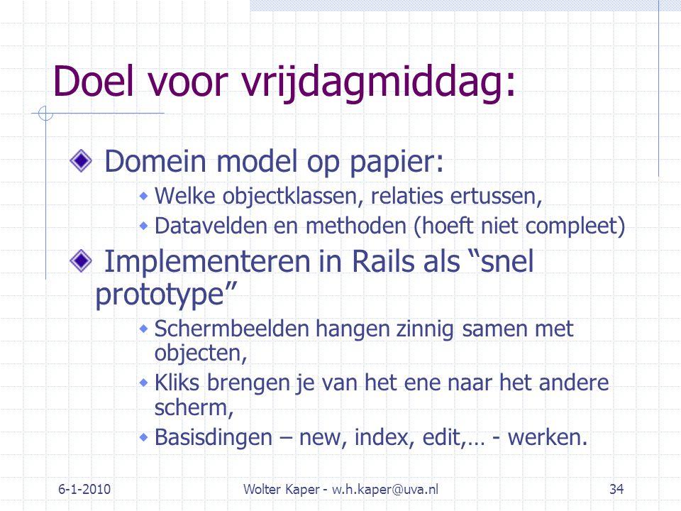 6-1-2010Wolter Kaper - w.h.kaper@uva.nl34 Doel voor vrijdagmiddag: Domein model op papier:  Welke objectklassen, relaties ertussen,  Datavelden en methoden (hoeft niet compleet) Implementeren in Rails als snel prototype  Schermbeelden hangen zinnig samen met objecten,  Kliks brengen je van het ene naar het andere scherm,  Basisdingen – new, index, edit,… - werken.