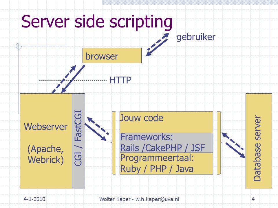 4-1-2010Wolter Kaper - w.h.kaper@uva.nl4 Webserver (Apache, Webrick) CGI / FastCGI Server side scripting Programmeertaal: Ruby / PHP / Java Frameworks: Rails /CakePHP / JSF Jouw code Database server gebruiker browser HTTP