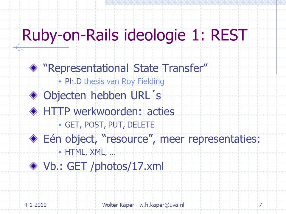 4-1-2010Wolter Kaper - w.h.kaper@uva.nl7 Ruby-on-Rails ideologie 1: REST Representational State Transfer  Ph.D thesis van Roy Fieldingthesis van Roy Fielding Objecten hebben URL´s HTTP werkwoorden: acties  GET, POST, PUT, DELETE Eén object, resource , meer representaties:  HTML, XML, … Vb.: GET /photos/17.xml
