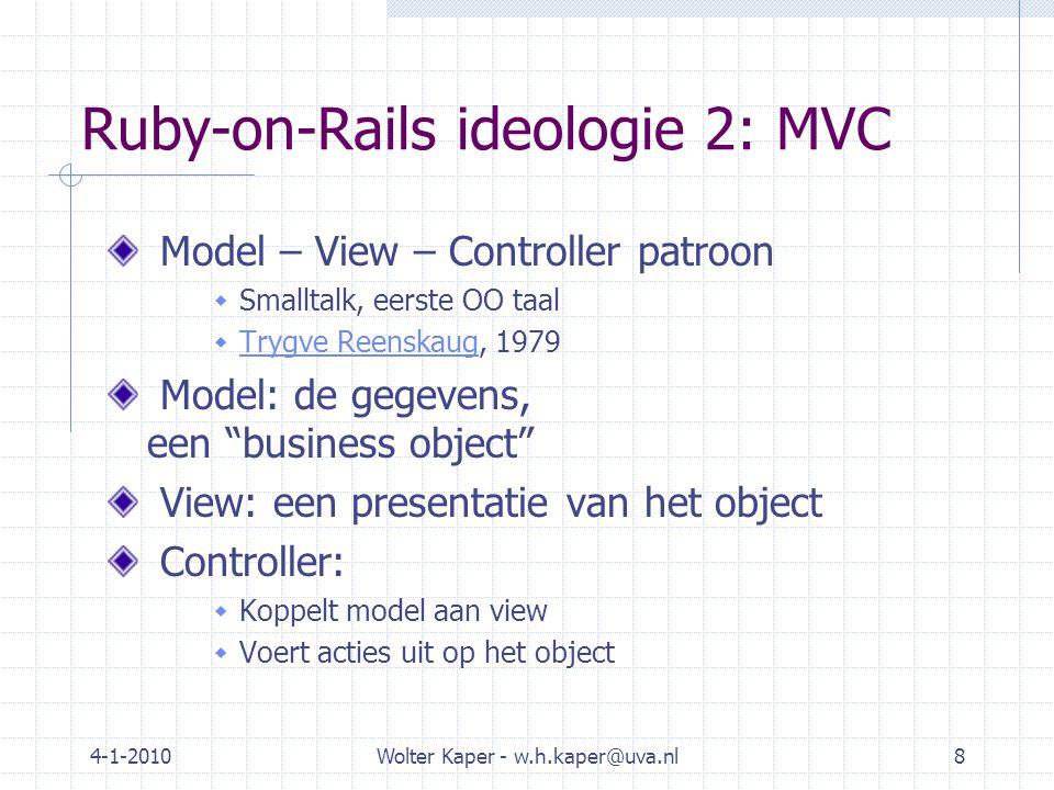 4-1-2010Wolter Kaper - w.h.kaper@uva.nl8 Ruby-on-Rails ideologie 2: MVC Model – View – Controller patroon  Smalltalk, eerste OO taal  Trygve Reenskaug, 1979 Trygve Reenskaug Model: de gegevens, een business object View: een presentatie van het object Controller:  Koppelt model aan view  Voert acties uit op het object