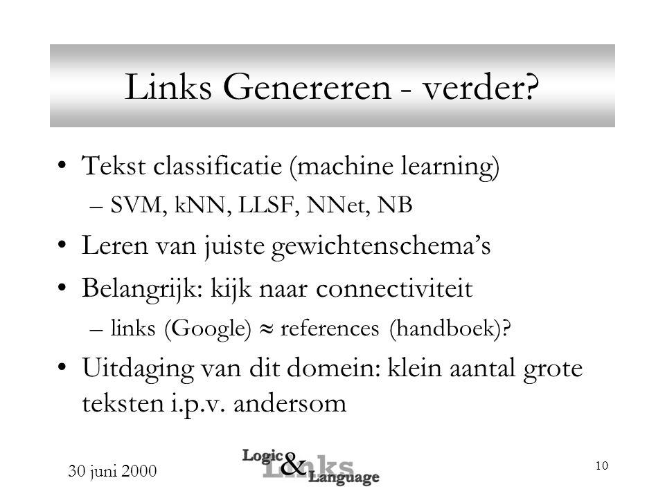 30 juni 2000 10 Links Genereren - verder? Tekst classificatie (machine learning) –SVM, kNN, LLSF, NNet, NB Leren van juiste gewichtenschema's Belangri