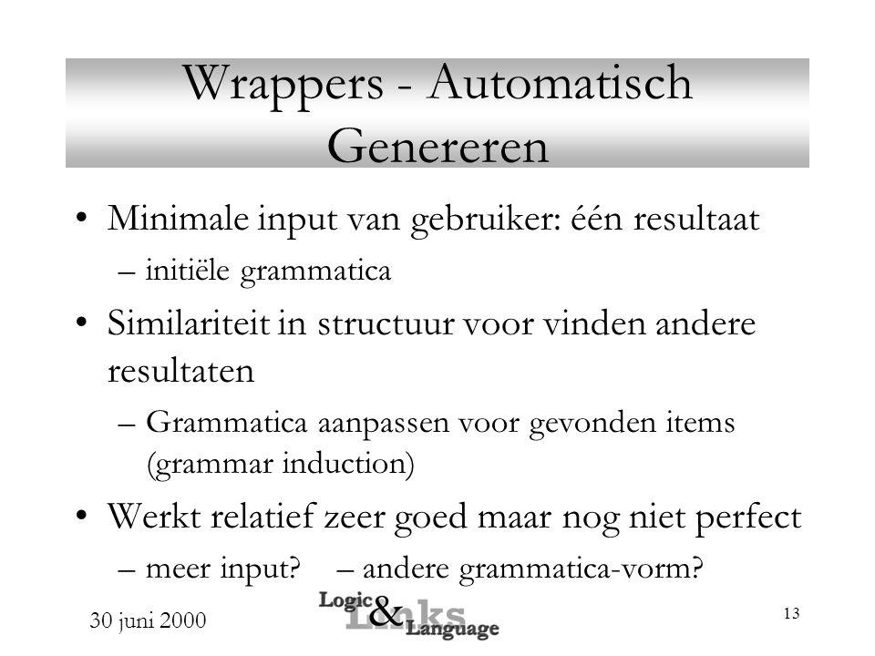 30 juni 2000 13 Wrappers - Automatisch Genereren Minimale input van gebruiker: één resultaat –initiële grammatica Similariteit in structuur voor vinde