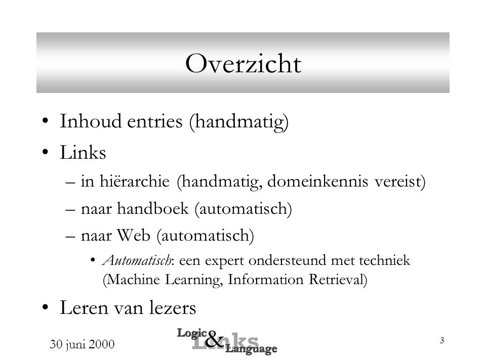 30 juni 2000 4 Links Genereren Doel: Links van hiërarchie naar handboek Reden: handmatig te veel werk Methode: –Vector Space model voor Information Retrieval query = glossary entry documenten te vinden: handboek pagina' neem de N pagina's met de hoogste similariteit –intuïtie: belang van de naam is groot