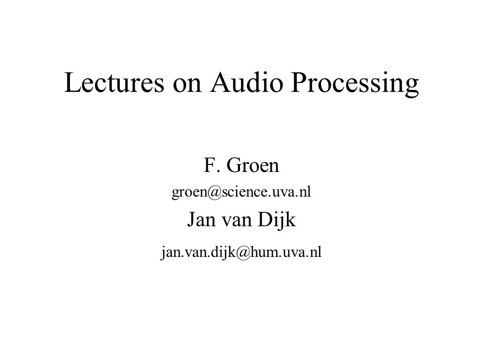 Lectures on Audio Processing F. Groen groen@science.uva.nl Jan van Dijk jan.van.dijk@hum.uva.nl