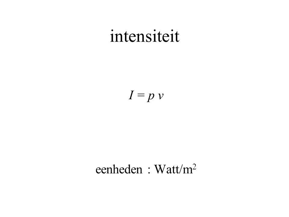 intensiteit I = p v eenheden : Watt/m 2
