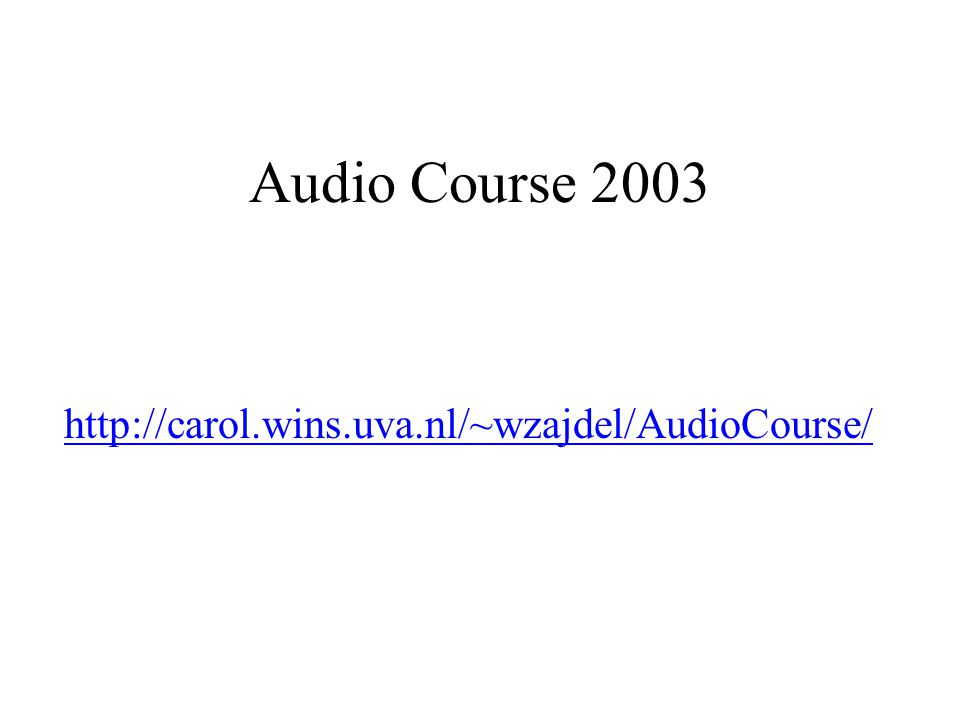Audio Course 2003 http://carol.wins.uva.nl/~wzajdel/AudioCourse/