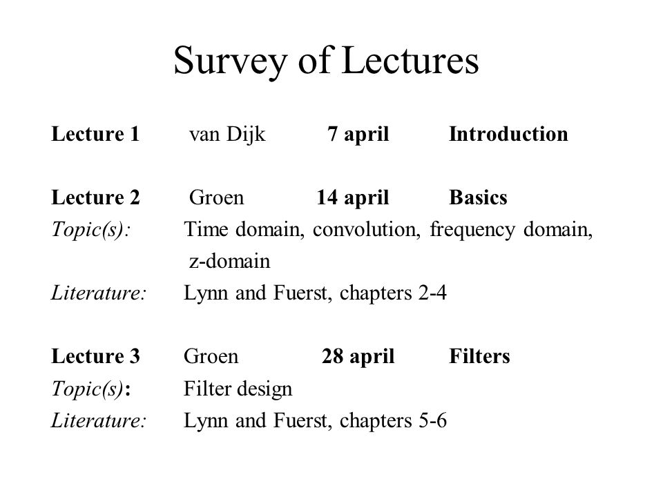 Survey of Lectures Lecture 1 van Dijk 7 april Introduction Lecture 2 Groen 14 april Basics Topic(s): Time domain, convolution, frequency domain, z-domain Literature:Lynn and Fuerst, chapters 2-4 Lecture 3Groen 28 april Filters Topic(s):Filter design Literature:Lynn and Fuerst, chapters 5-6