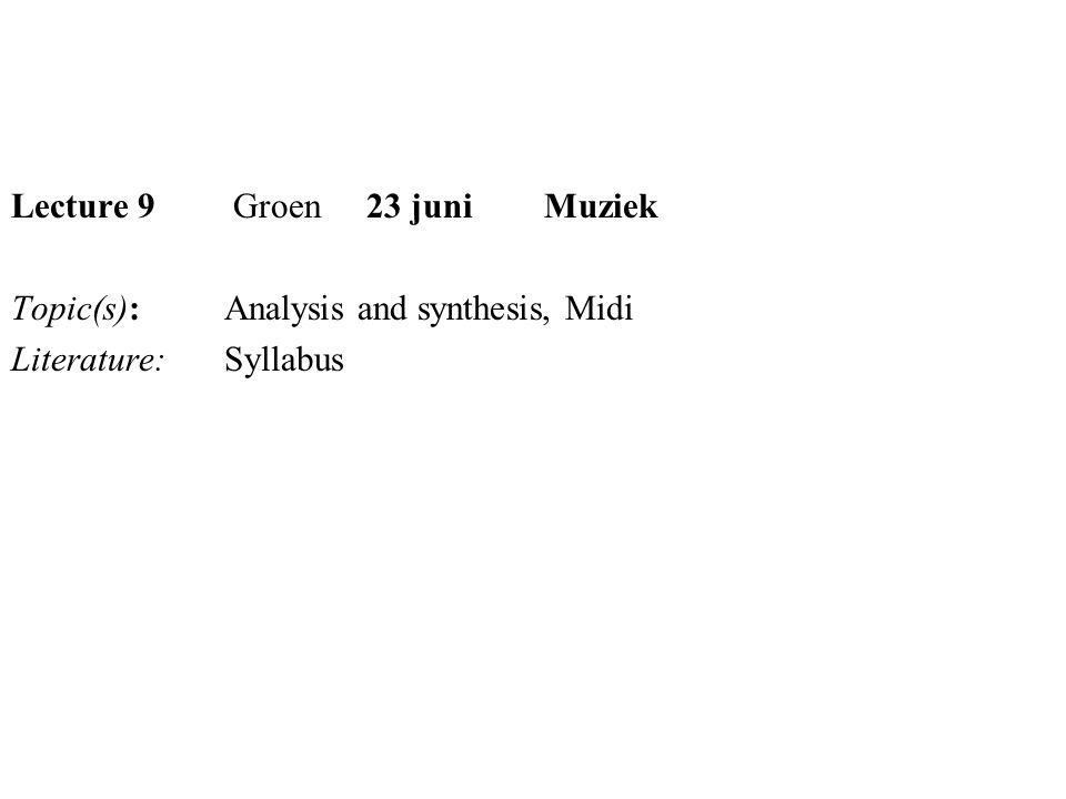 Lecture 9 Groen 23 juni Muziek Topic(s):Analysis and synthesis, Midi Literature:Syllabus