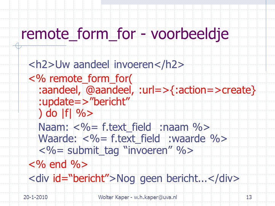 20-1-2010Wolter Kaper - w.h.kaper@uva.nl13 remote_form_for - voorbeeldje Uw aandeel invoeren {:action=>create} :update=> bericht ) do |f| %> Naam: Waarde: Nog geen bericht...