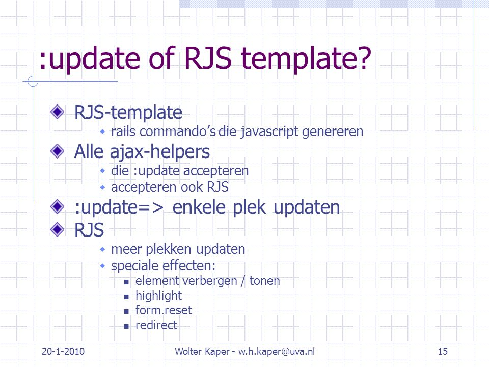 20-1-2010Wolter Kaper - w.h.kaper@uva.nl15 :update of RJS template? RJS-template  rails commando's die javascript genereren Alle ajax-helpers  die :