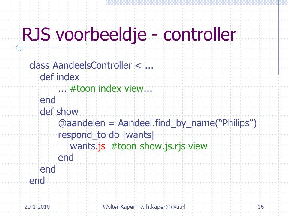 20-1-2010Wolter Kaper - w.h.kaper@uva.nl16 RJS voorbeeldje - controller class AandeelsController <... def index... #toon index view... end def show @a
