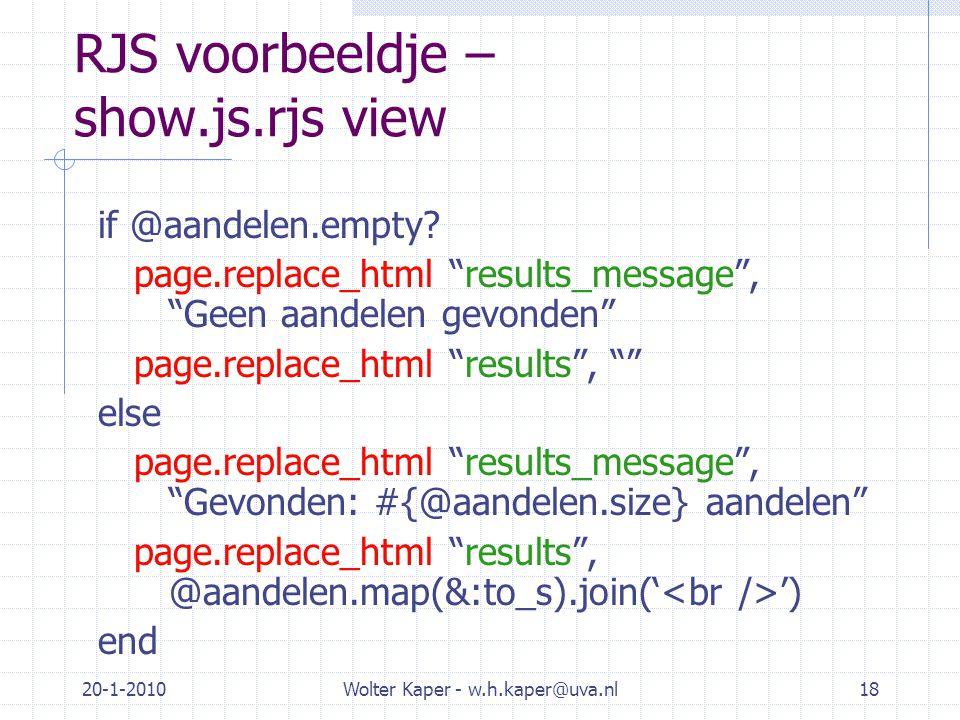 """20-1-2010Wolter Kaper - w.h.kaper@uva.nl18 RJS voorbeeldje – show.js.rjs view if @aandelen.empty? page.replace_html """"results_message"""", """"Geen aandelen"""