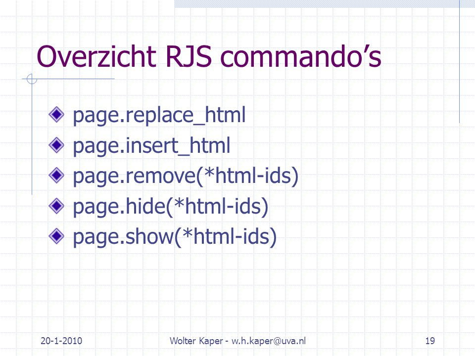 20-1-2010Wolter Kaper - w.h.kaper@uva.nl19 Overzicht RJS commando's page.replace_html page.insert_html page.remove(*html-ids) page.hide(*html-ids) page.show(*html-ids)