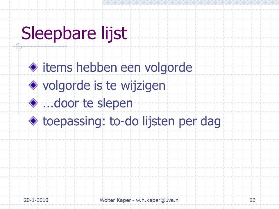 20-1-2010Wolter Kaper - w.h.kaper@uva.nl22 Sleepbare lijst items hebben een volgorde volgorde is te wijzigen...door te slepen toepassing: to-do lijste