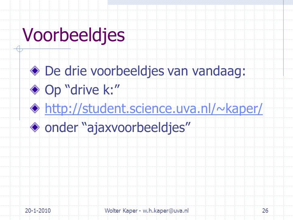 Voorbeeldjes De drie voorbeeldjes van vandaag: Op drive k: http://student.science.uva.nl/~kaper/ onder ajaxvoorbeeldjes 20-1-2010Wolter Kaper - w.h.kaper@uva.nl26